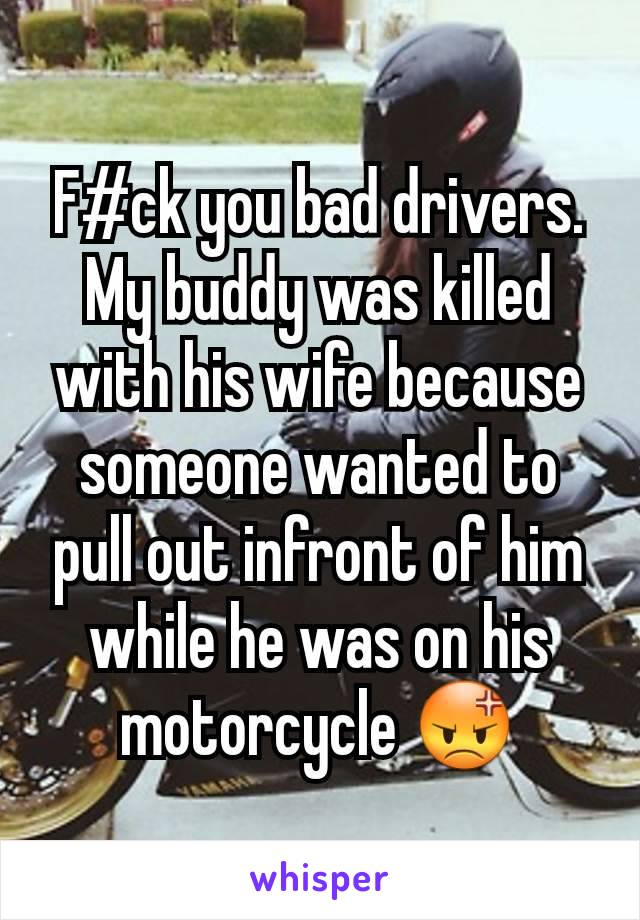 F#ck you bad drivers.  My buddy was killed with his wife because someone wanted to pull out infront of him while he was on his motorcycle 😡