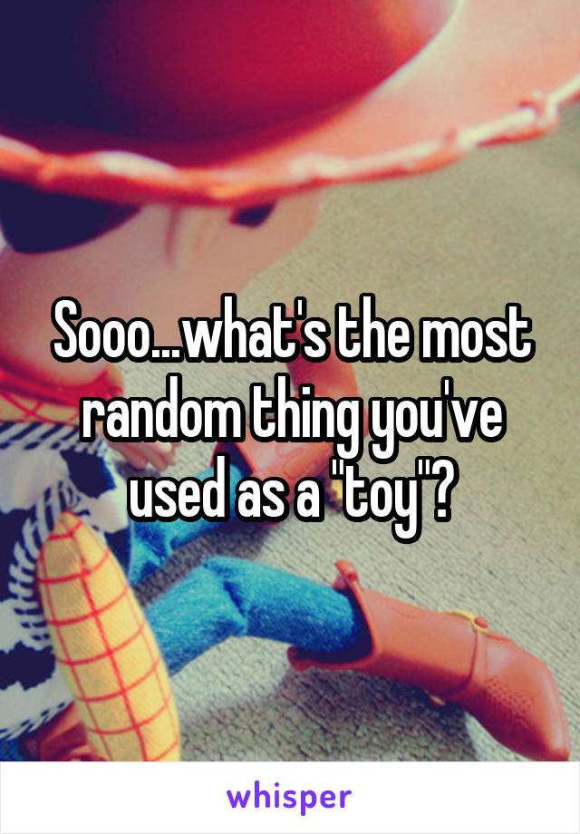 """Sooo...what's the most random thing you've used as a """"toy""""?"""