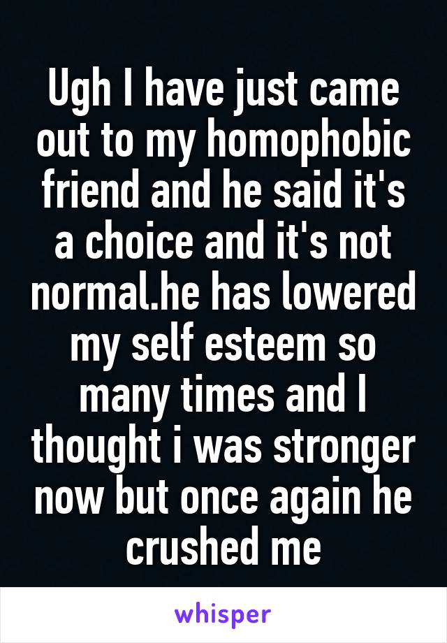 Ugh I have just came out to my homophobic friend and he said it's a choice and it's not normal.he has lowered my self esteem so many times and I thought i was stronger now but once again he crushed me