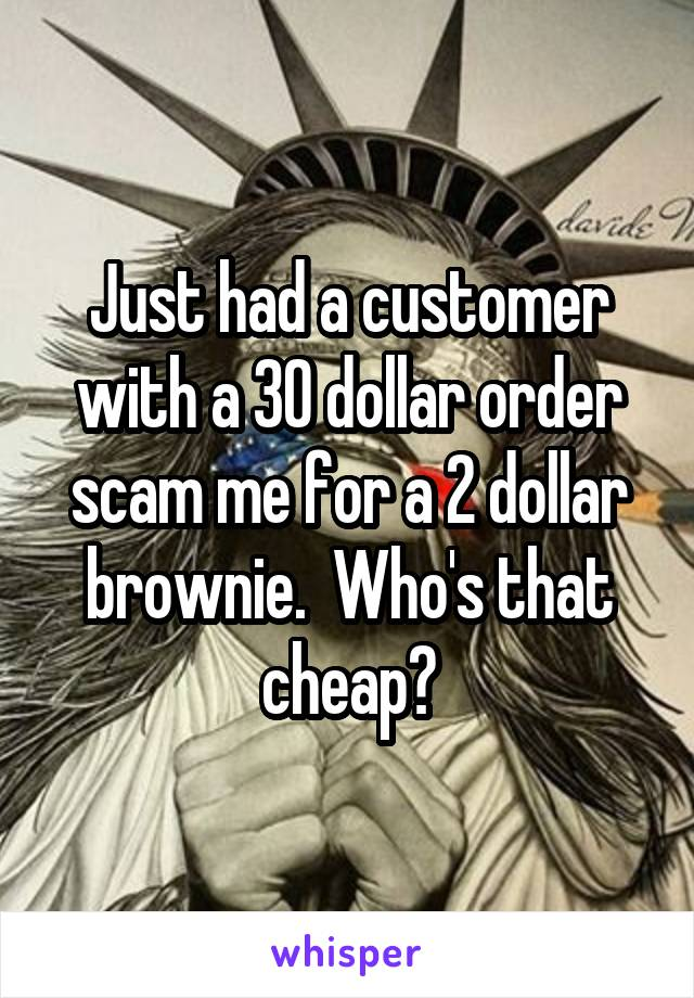 Just had a customer with a 30 dollar order scam me for a 2 dollar brownie.  Who's that cheap?