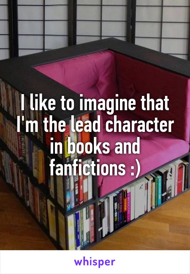 I like to imagine that I'm the lead character in books and fanfictions :)