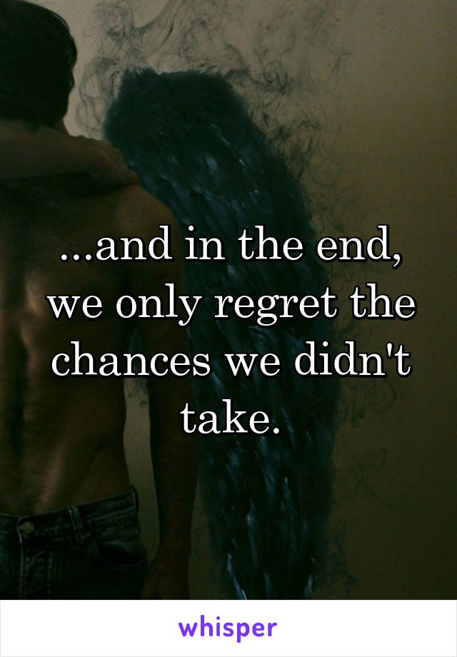 ...and in the end, we only regret the chances we didn't take.
