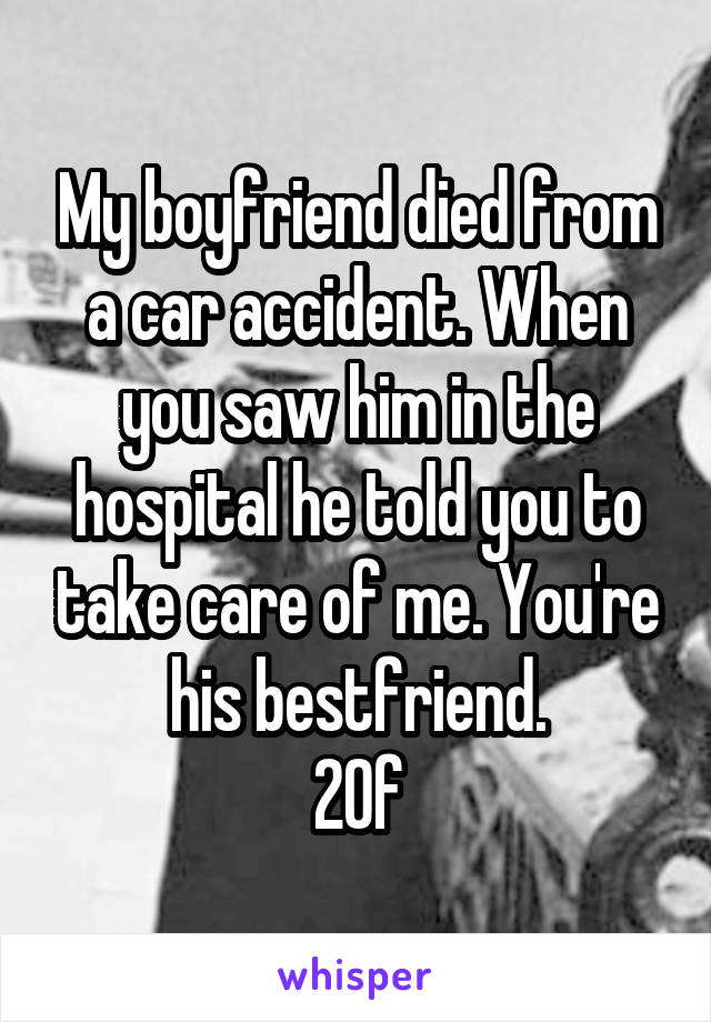 My boyfriend died from a car accident. When you saw him in the hospital he told you to take care of me. You're his bestfriend. 20f