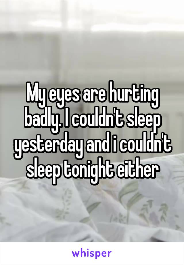 My eyes are hurting badly. I couldn't sleep yesterday and i couldn't sleep tonight either