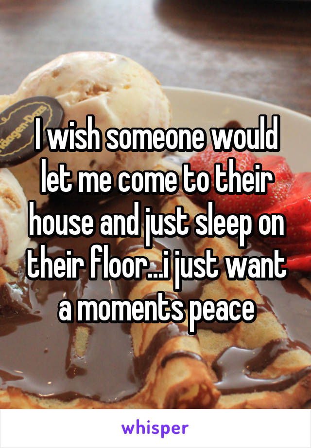 I wish someone would let me come to their house and just sleep on their floor...i just want a moments peace