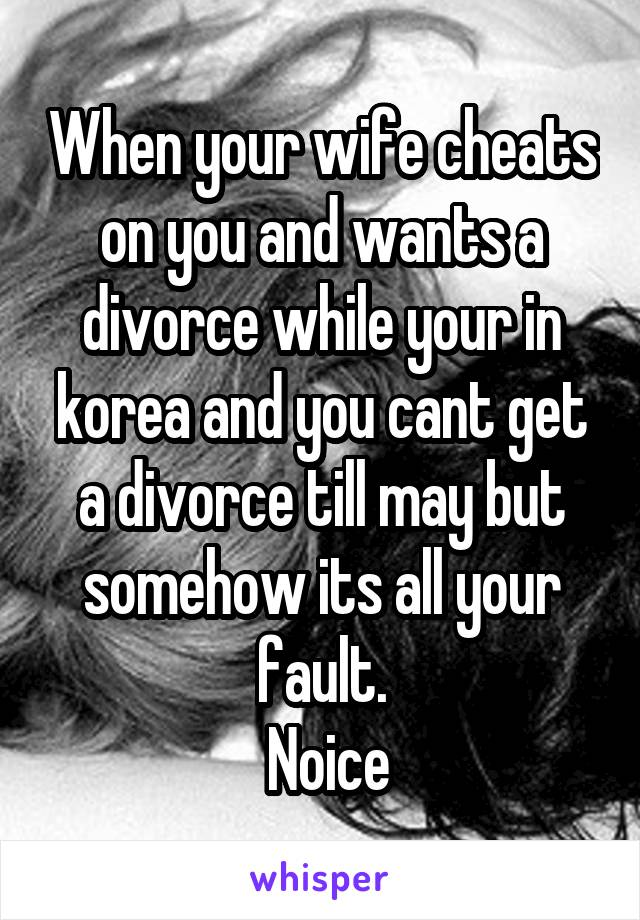 When your wife cheats on you and wants a divorce while your in korea and you cant get a divorce till may but somehow its all your fault.  Noice