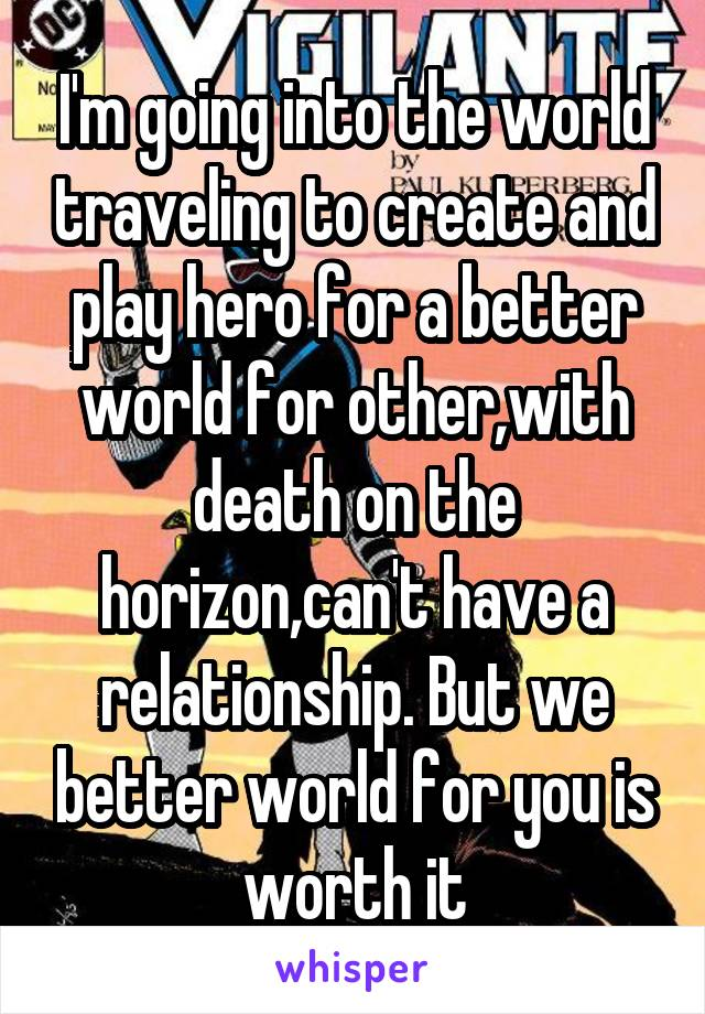 I'm going into the world traveling to create and play hero for a better world for other,with death on the horizon,can't have a relationship. But we better world for you is worth it