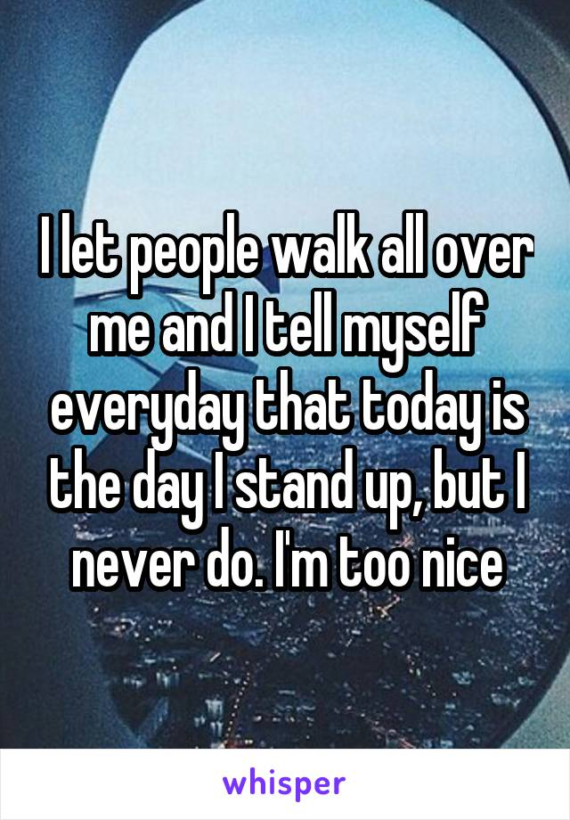 I let people walk all over me and I tell myself everyday that today is the day I stand up, but I never do. I'm too nice