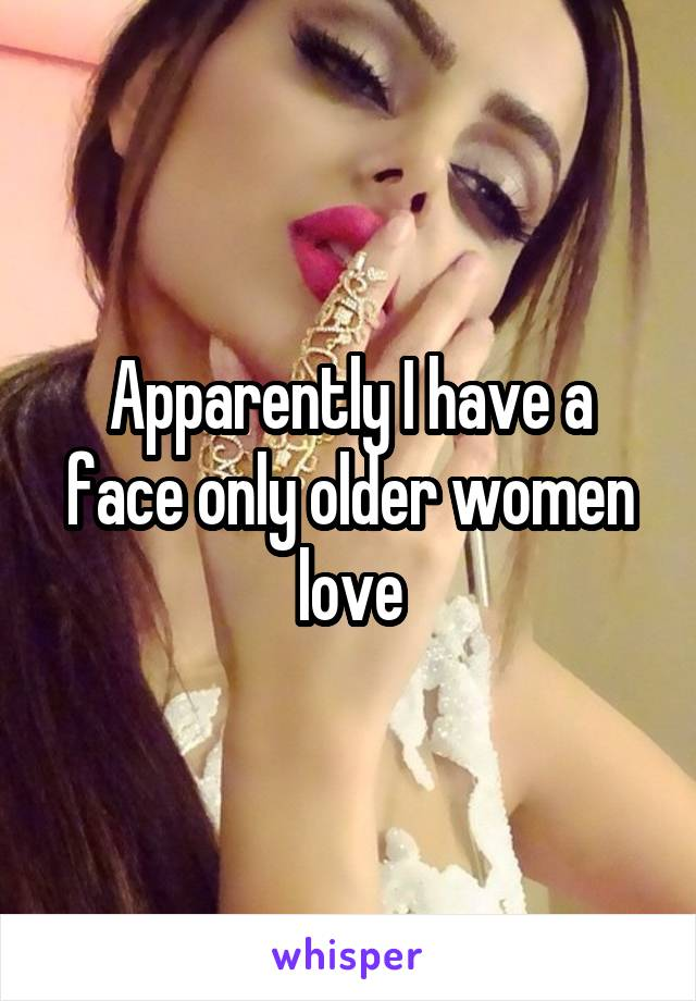 Apparently I have a face only older women love
