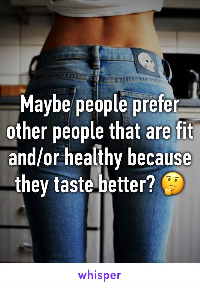 Maybe people prefer other people that are fit and/or healthy because they taste better? 🤔