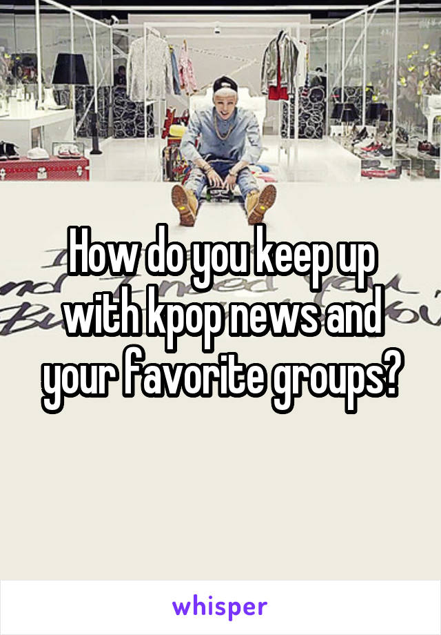 How do you keep up with kpop news and your favorite groups?