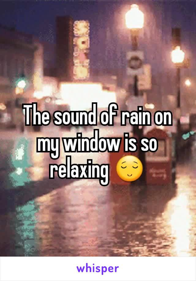 The sound of rain on my window is so relaxing 😌