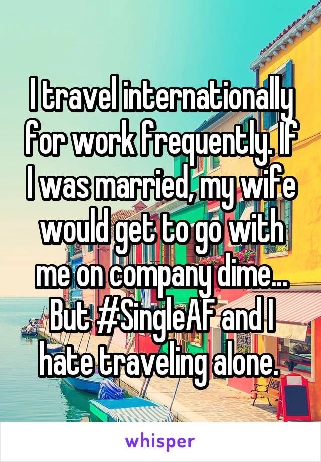 I travel internationally for work frequently. If I was married, my wife would get to go with me on company dime... But #SingleAF and I hate traveling alone.