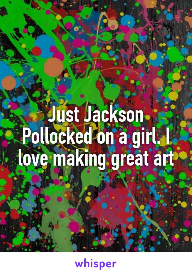Just Jackson Pollocked on a girl. I love making great art