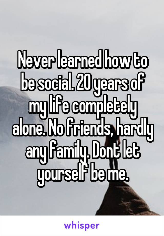 Never learned how to be social. 20 years of my life completely alone. No friends, hardly any family. Dont let yourself be me.