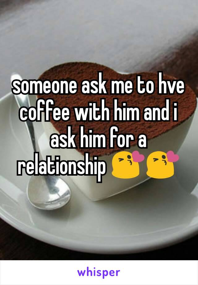 someone ask me to hve coffee with him and i ask him for a relationship 😘😘