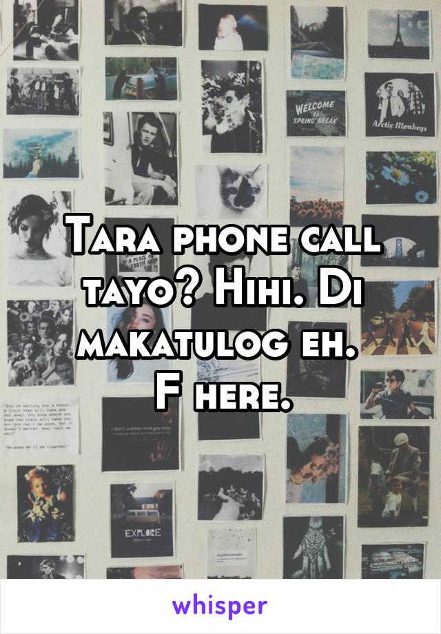 Tara phone call tayo? Hihi. Di makatulog eh.  F here.