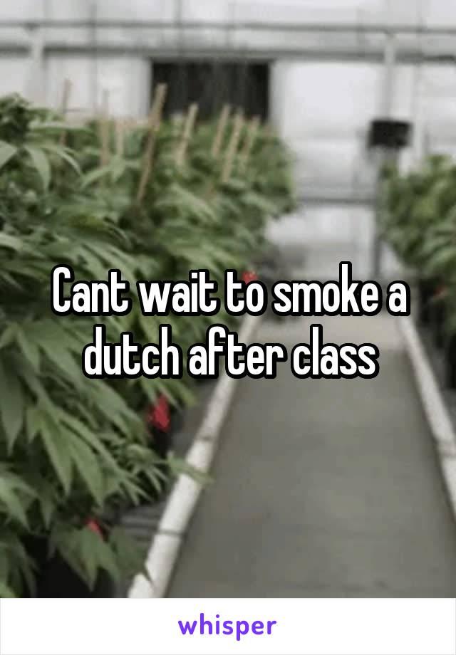 Cant wait to smoke a dutch after class