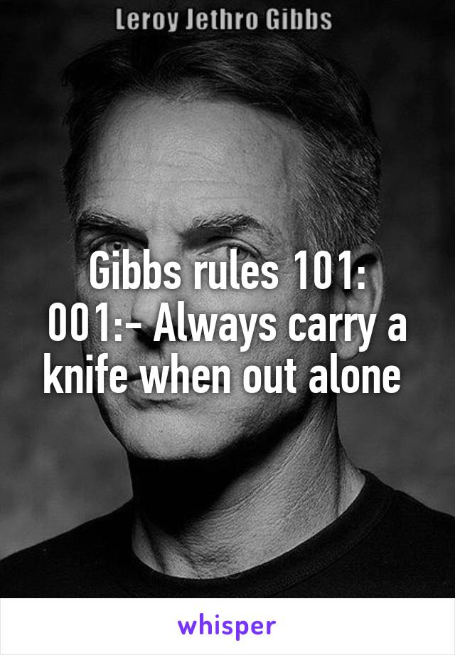 Gibbs rules 101: 001:- Always carry a knife when out alone