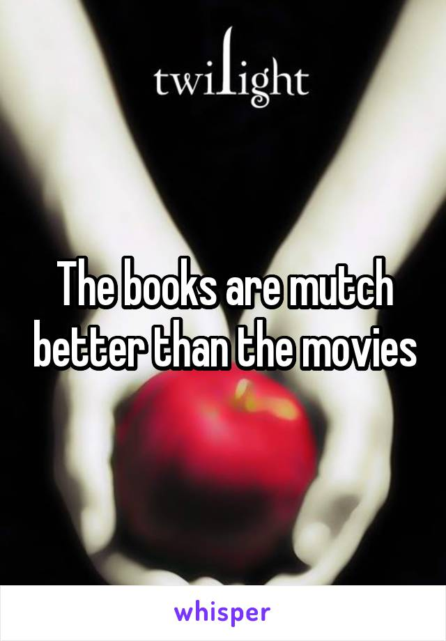 The books are mutch better than the movies