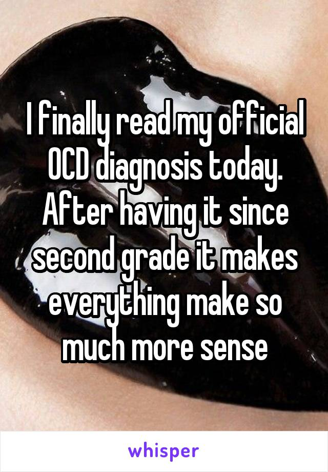 I finally read my official OCD diagnosis today. After having it since second grade it makes everything make so much more sense