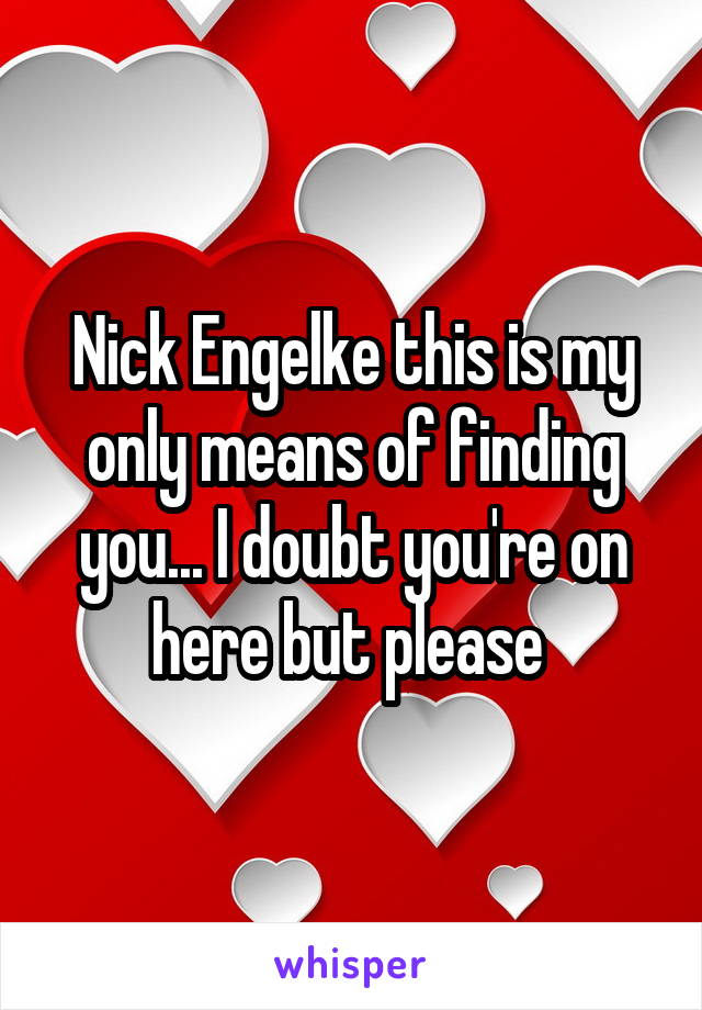 Nick Engelke this is my only means of finding you... I doubt you're on here but please