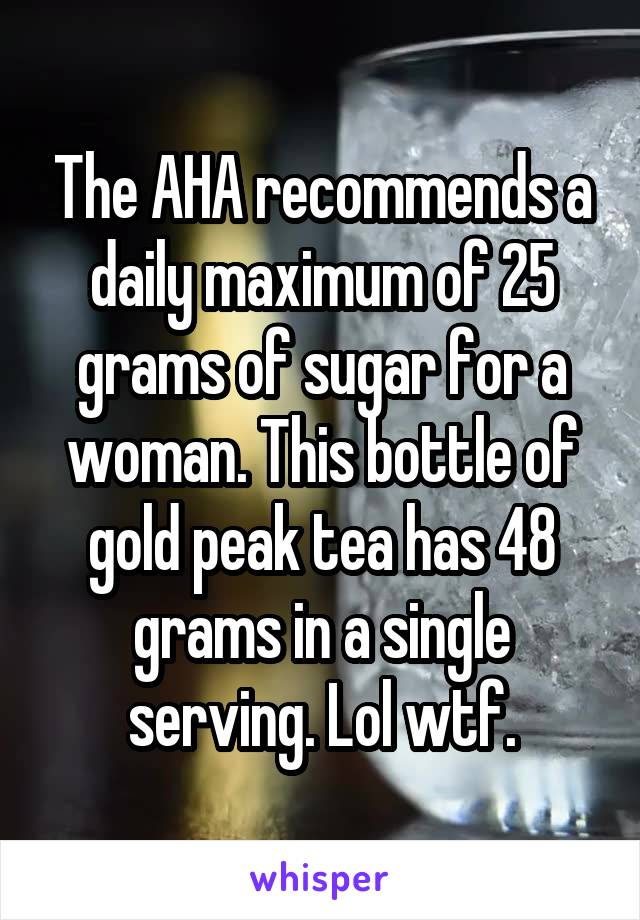 The AHA recommends a daily maximum of 25 grams of sugar for a woman. This bottle of gold peak tea has 48 grams in a single serving. Lol wtf.