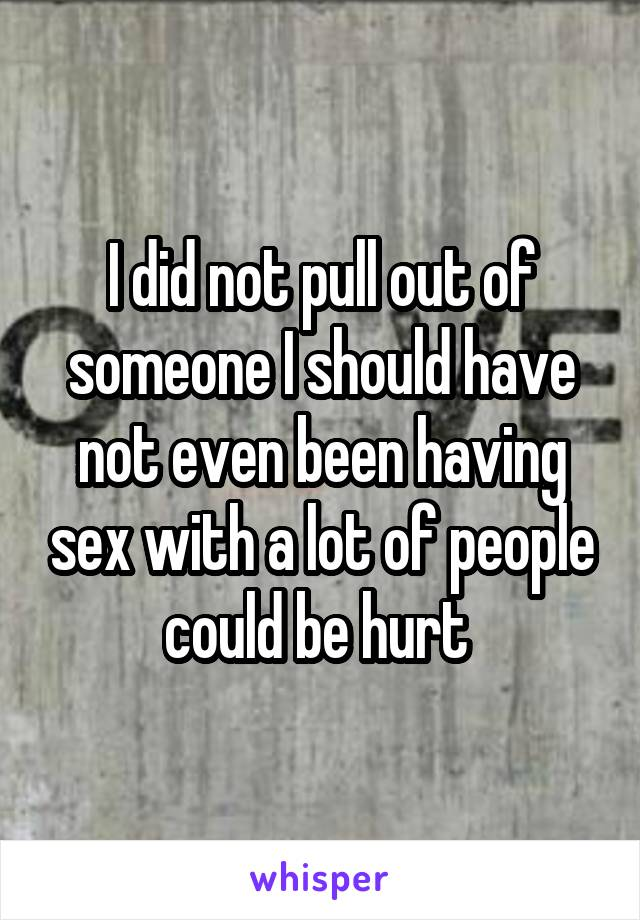 I did not pull out of someone I should have not even been having sex with a lot of people could be hurt