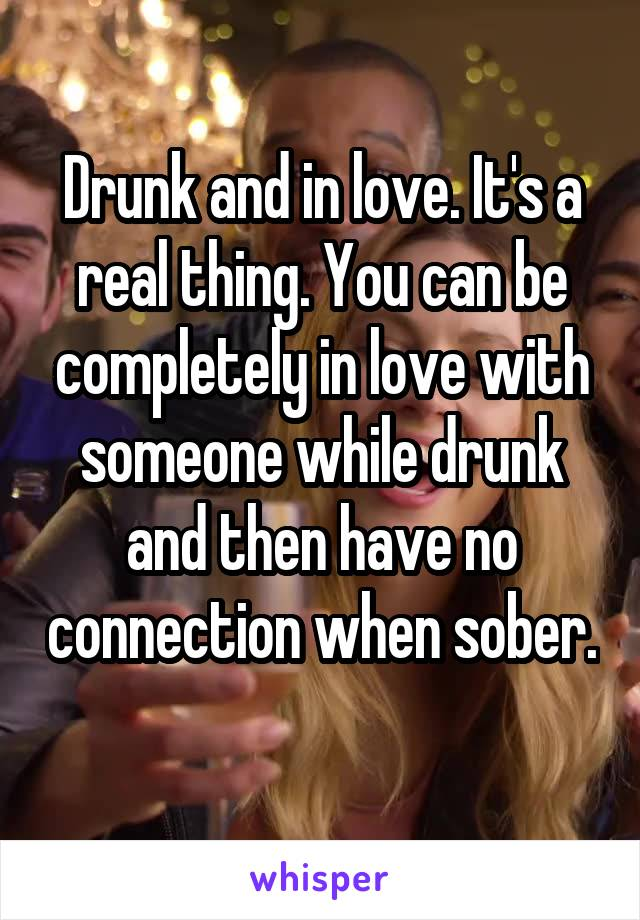 Drunk and in love. It's a real thing. You can be completely in love with someone while drunk and then have no connection when sober.