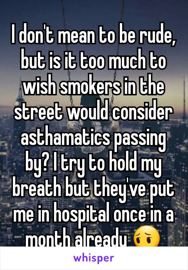I don't mean to be rude, but is it too much to wish smokers in the street would consider asthamatics passing by? I try to hold my breath but they've put me in hospital once in a month already 😔