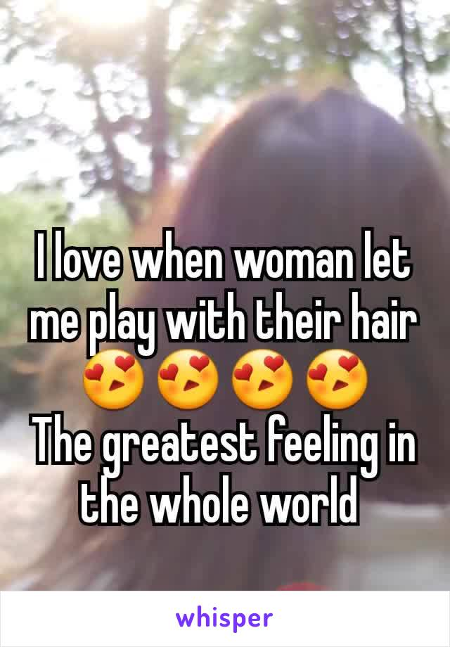 I love when woman let me play with their hair 😍😍😍😍 The greatest feeling in the whole world
