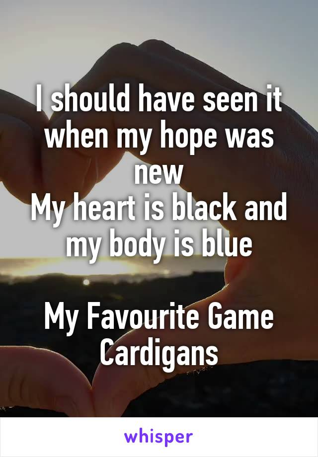 I should have seen it when my hope was new My heart is black and my body is blue  My Favourite Game Cardigans