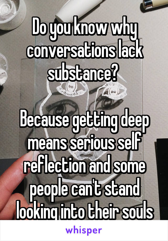 Do you know why conversations lack substance?   Because getting deep means serious self reflection and some people can't stand looking into their souls