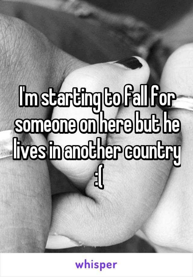 I'm starting to fall for someone on here but he lives in another country  :(