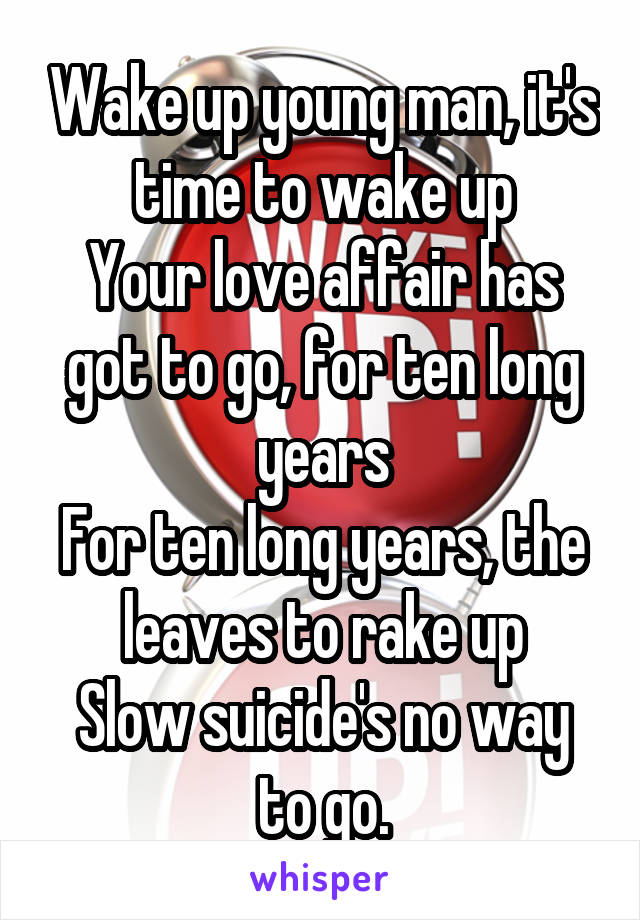 Wake up young man, it's time to wake up Your love affair has got to go, for ten long years For ten long years, the leaves to rake up Slow suicide's no way to go.