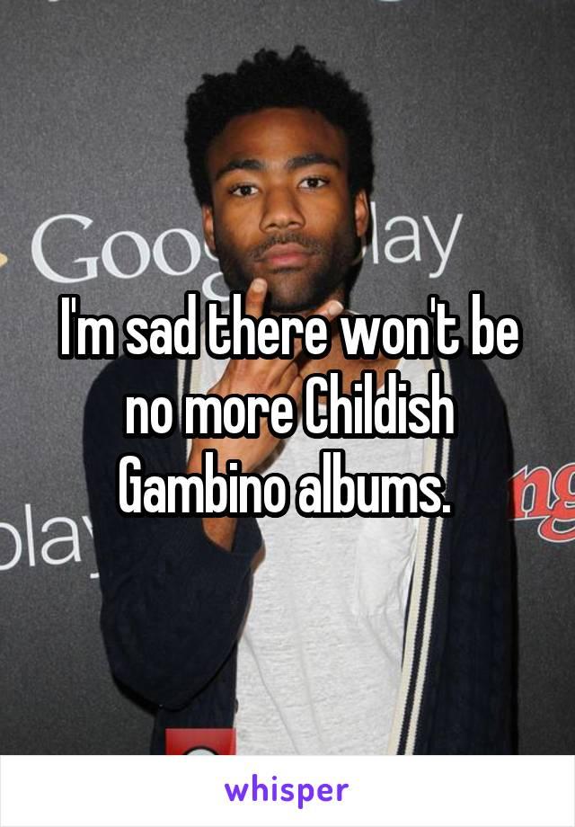 I'm sad there won't be no more Childish Gambino albums.