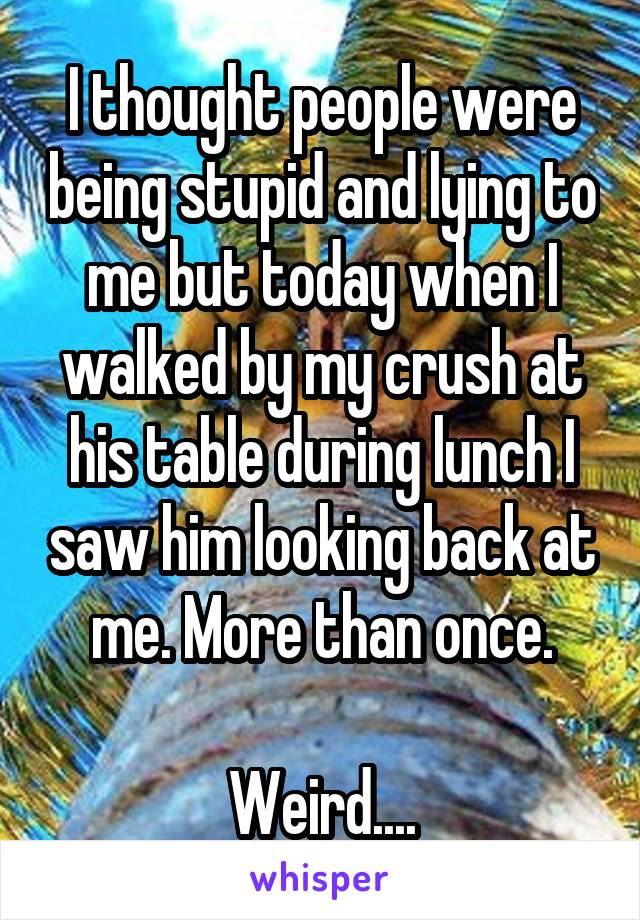 I thought people were being stupid and lying to me but today when I walked by my crush at his table during lunch I saw him looking back at me. More than once.  Weird....