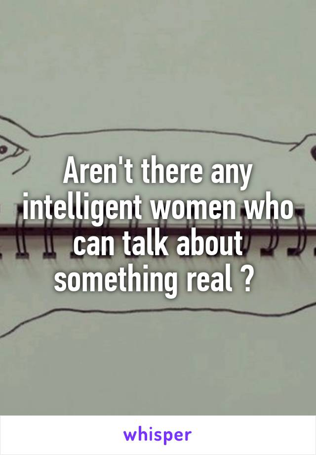 Aren't there any intelligent women who can talk about something real ?