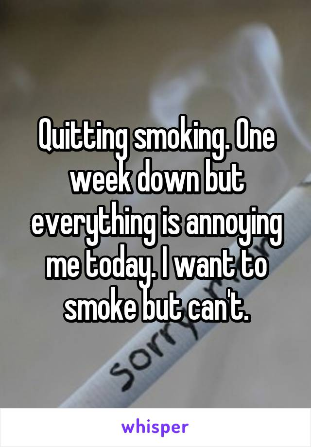 Quitting smoking. One week down but everything is annoying me today. I want to smoke but can't.