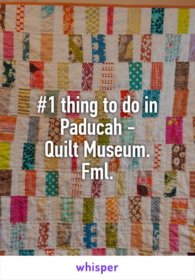 #1 thing to do in Paducah - Quilt Museum. Fml.