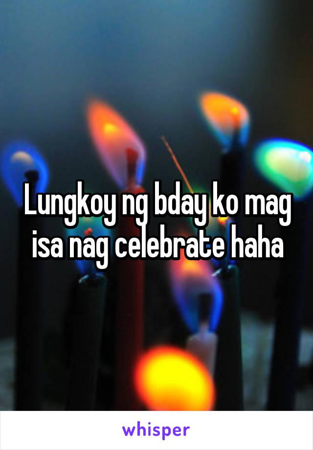 Lungkoy ng bday ko mag isa nag celebrate haha