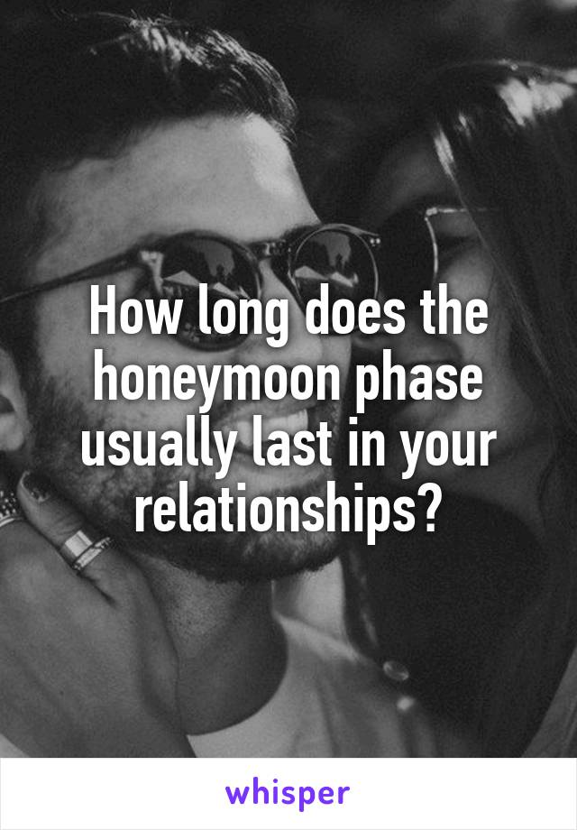 How long does the honeymoon phase usually last in your relationships?