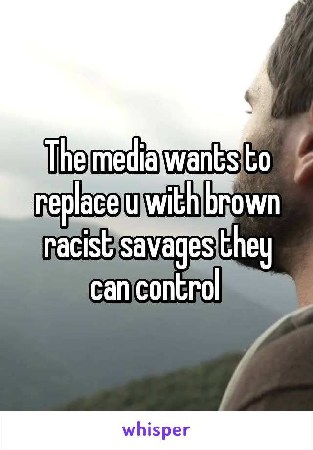 The media wants to replace u with brown racist savages they can control