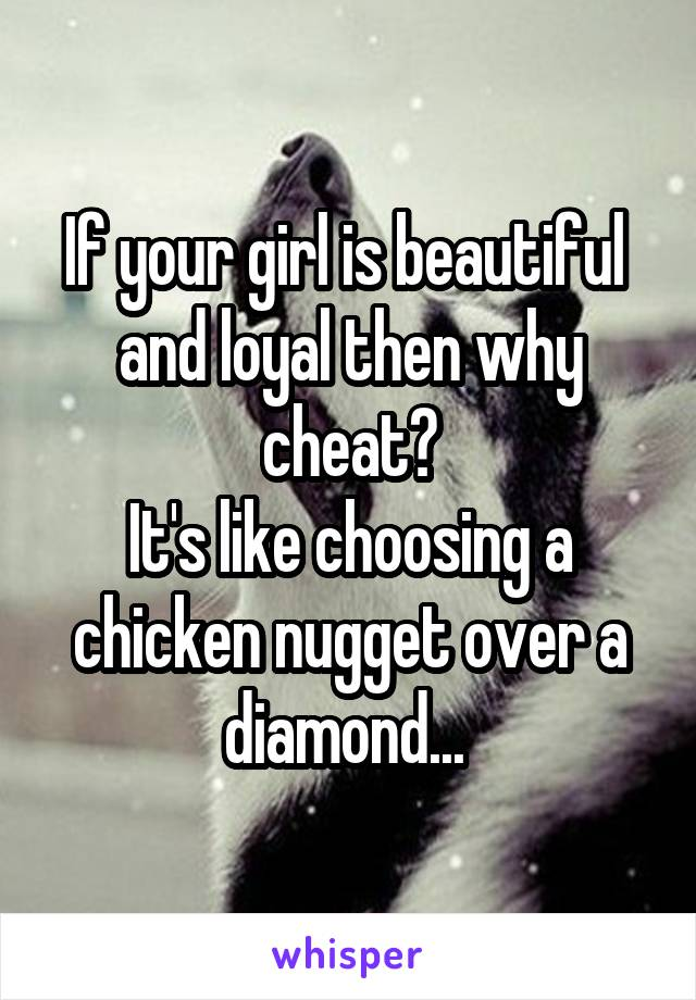 If your girl is beautiful  and loyal then why cheat? It's like choosing a chicken nugget over a diamond...