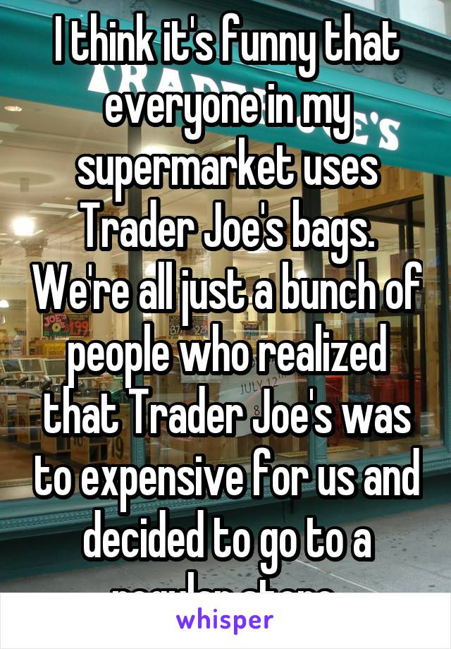 I think it's funny that everyone in my supermarket uses Trader Joe's bags. We're all just a bunch of people who realized that Trader Joe's was to expensive for us and decided to go to a regular store