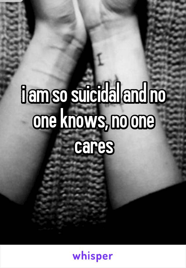 i am so suicidal and no one knows, no one cares