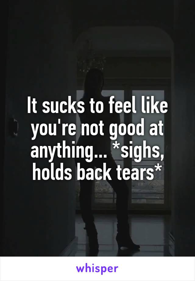 It sucks to feel like you're not good at anything... *sighs, holds back tears*