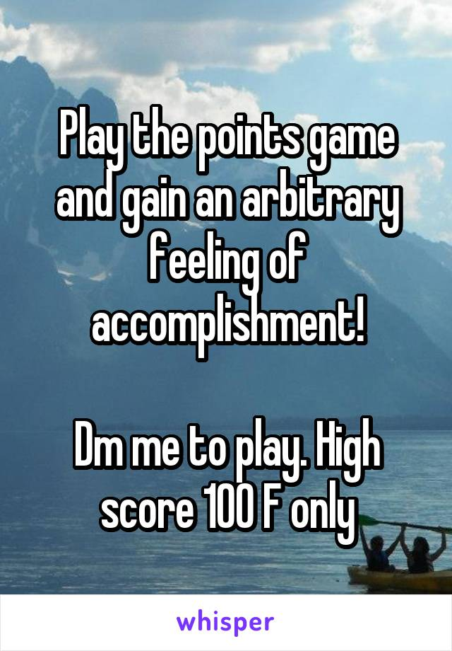 Play the points game and gain an arbitrary feeling of accomplishment!  Dm me to play. High score 100 F only
