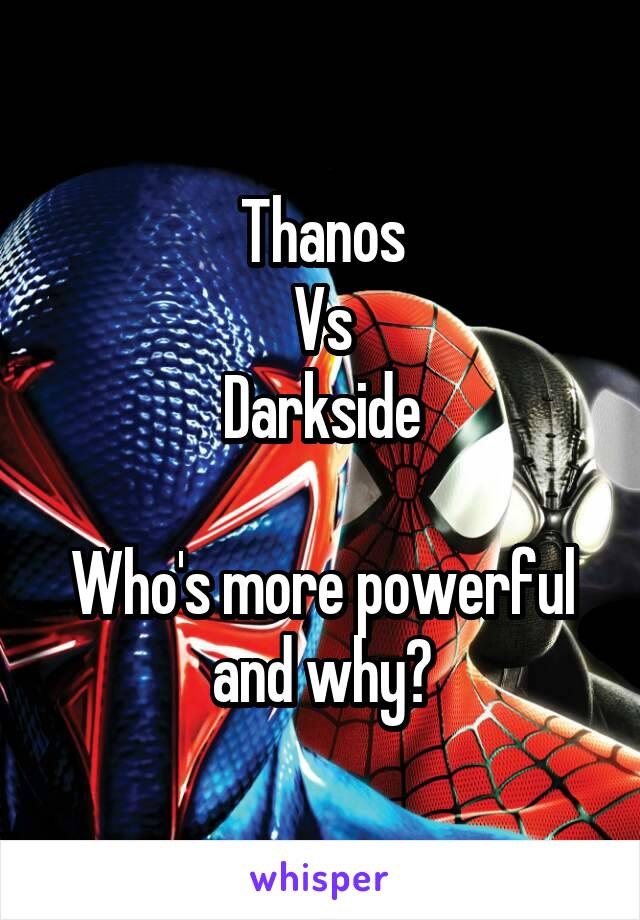 Thanos Vs Darkside  Who's more powerful and why?