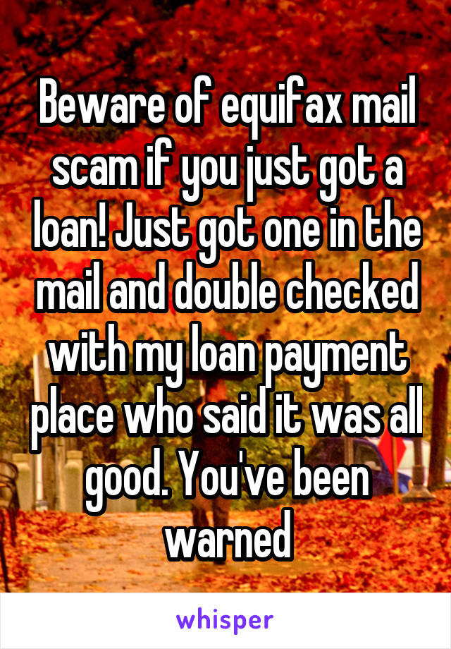 Beware of equifax mail scam if you just got a loan! Just got one in the mail and double checked with my loan payment place who said it was all good. You've been warned
